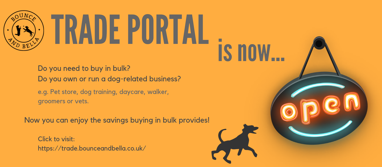 Bounce and Bella's trade portal is now open. Do you need to buy in bulk? Do you own or run a dog-related business? e.g. Pet store, dog training, daycare, walker, groomers or vets. Now you can enjoy the savings buying in bulk provides! Click to visit: https://trade.bounceandbella.co.uk/